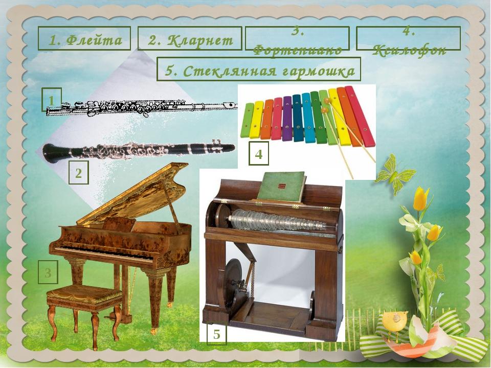 1 2 1. Флейта 2. Кларнет 3. Фортепиано 4. Ксилофон 4 3 5 5. Стеклянная гармошка