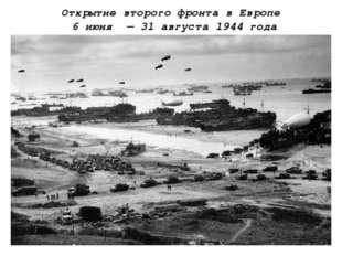 Открытие второго фронта в Европе 6 июня — 31 августа 1944 года