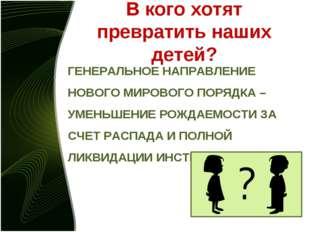 В кого хотят превратить наших детей? ГЕНЕРАЛЬНОЕ НАПРАВЛЕНИЕ НОВОГО МИРОВОГО