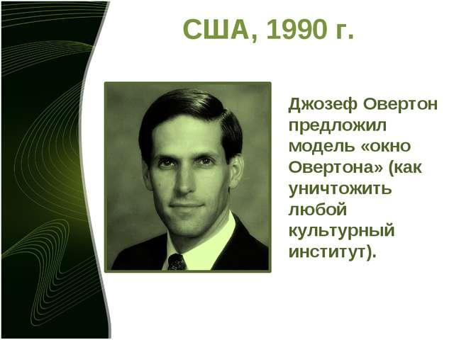 США, 1990 г. Джозеф Овертон предложил модель «окно Овертона» (как уничтожить...