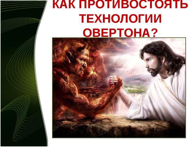 КАК ПРОТИВОСТОЯТЬ ТЕХНОЛОГИИ ОВЕРТОНА?