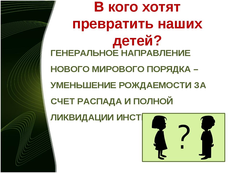 В кого хотят превратить наших детей? ГЕНЕРАЛЬНОЕ НАПРАВЛЕНИЕ НОВОГО МИРОВОГО...