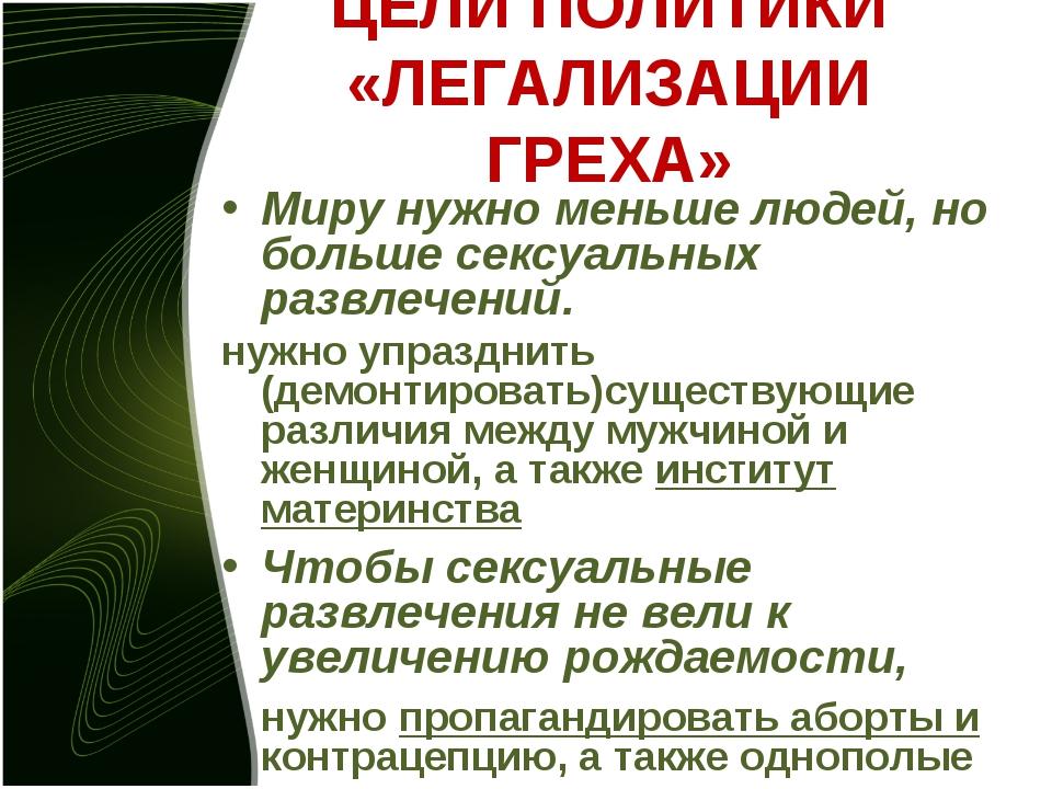 ЦЕЛИ ПОЛИТИКИ «ЛЕГАЛИЗАЦИИ ГРЕХА» Миру нужно меньше людей, но больше сексуаль...
