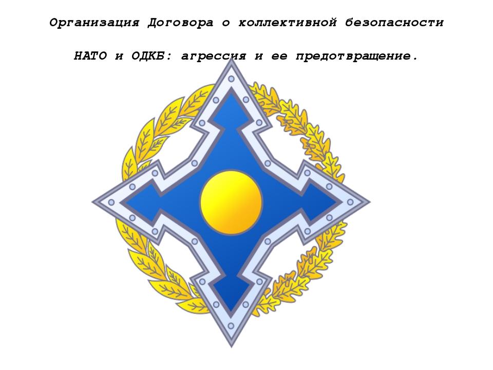 Организация Договора о коллективной безопасности НАТО и ОДКБ: агрессия и ее п...