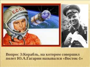 Вопрос 3:Корабль, на котором совершил полет Ю.А.Гагарин назывался «Восток-1»