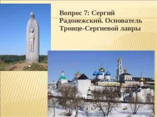 Вопрос 7: Сергий Радонежский. Основатель Троице-Сергиевой лавры