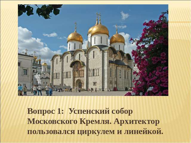 Вопрос 1: Успенский собор Московского Кремля. Архитектор пользовался циркулем...
