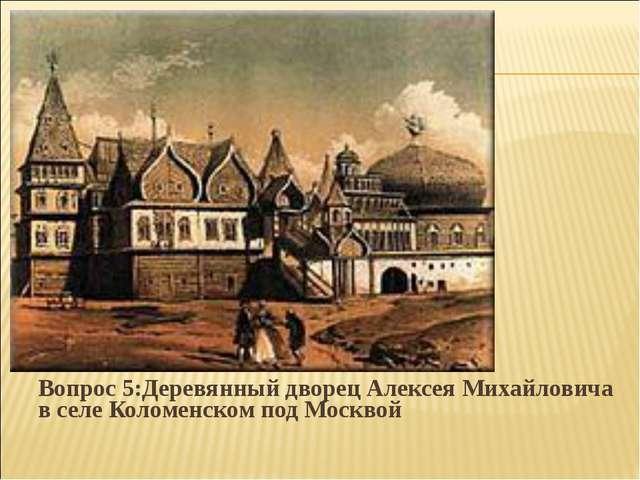 Вопрос 5:Деревянный дворец Алексея Михайловича в селе Коломенском под Москвой