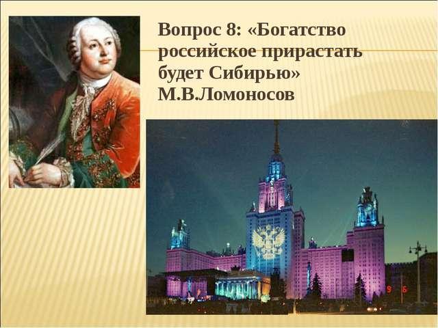 Вопрос 8: «Богатство российское прирастать будет Сибирью» М.В.Ломоносов