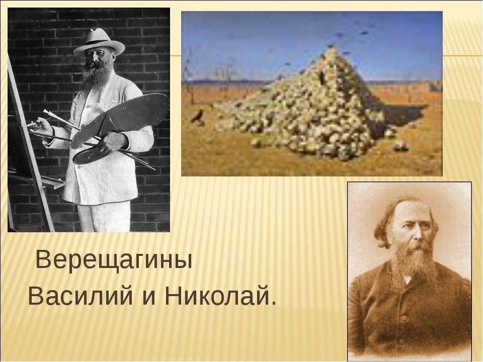 Верещагины Василий и Николай.