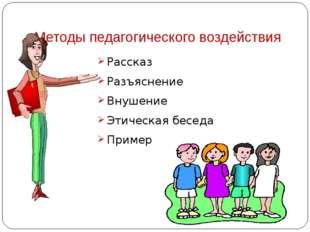 Методы педагогического воздействия Рассказ Разъяснение Внушение Этическая бес