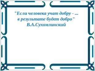 """""""Если человека учат добру - ... в результате будет добро"""" В.А.Сухомлинский"""