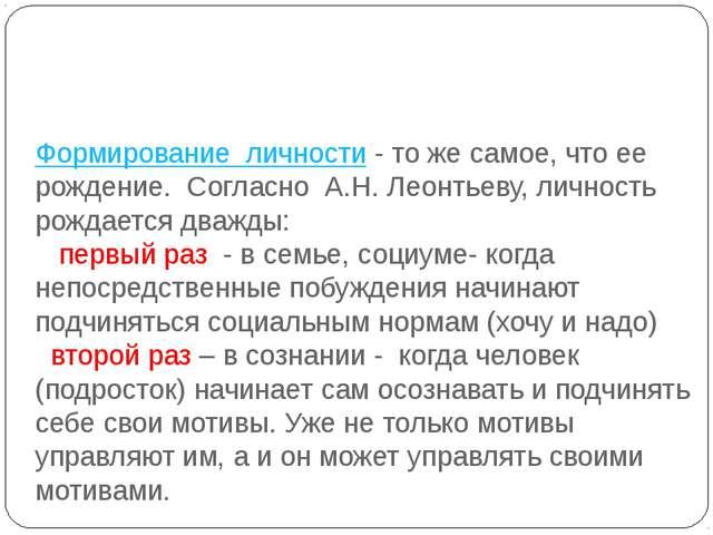 Формирование личности- то же самое, что ее рождение. Согласно А.Н. Леонтьеву...
