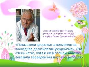 Леонид Михайлович Рошаль родился 27 апреля 1933 года в городе Ливна Орловской