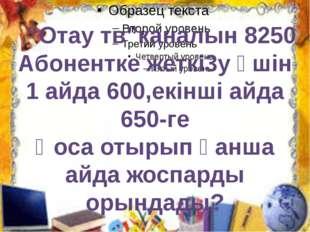 """""""Отау тв""""каналын 8250 Абонентке жеткі3у үшін 1 айда 600,екінші айда 650-ге Қ"""