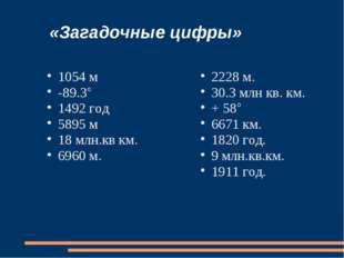 «Загадочные цифры» 1054 м -89.3° 1492 год 5895 м 18 млн.кв км. 6960 м. 2228