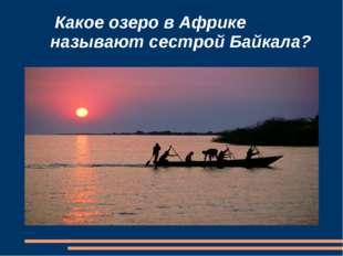 Какое озеро в Африке называют сестрой Байкала?