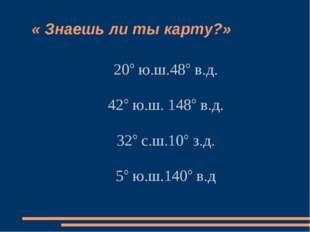 « Знаешь ли ты карту?» 20° ю.ш.48° в.д. 42° ю.ш. 148° в.д. 32° с.ш.10° з.д.