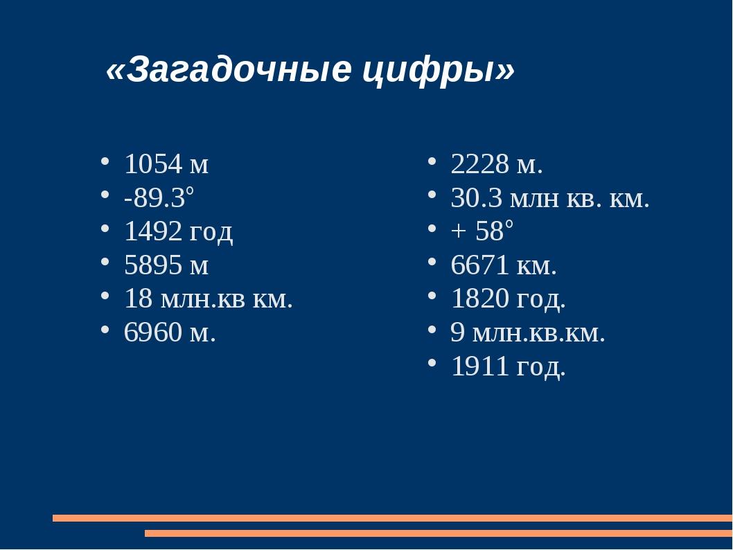 «Загадочные цифры» 1054 м -89.3° 1492 год 5895 м 18 млн.кв км. 6960 м. 2228...