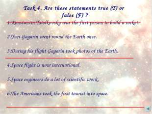 Task 4. Are these statements true (T) or false (F) ? 1.Konstantin Tsiolkovsky