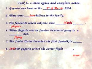 Task 6. Listen again and complete notes. Gagarin was born on the ___________,