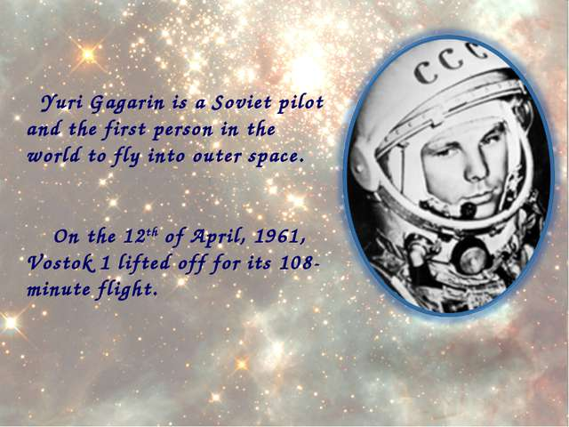 Yuri Gagarin is a Soviet pilot and the first person in the world to fly into...