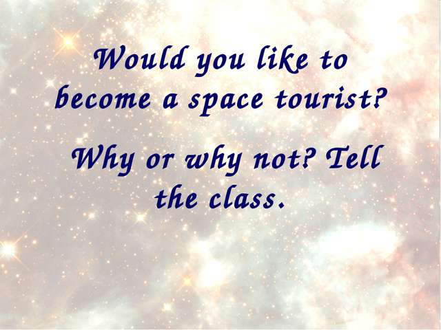 Would you like to become a space tourist? Why or why not? Tell the class.
