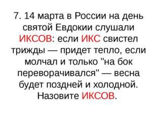 7. 14 марта в России на день святой Евдокии слушали ИКСОВ: если ИКС свистел т