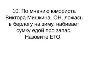 10. По мнению юмориста Виктора Мишкина, ОН, ложась в берлогу на зиму, набивае