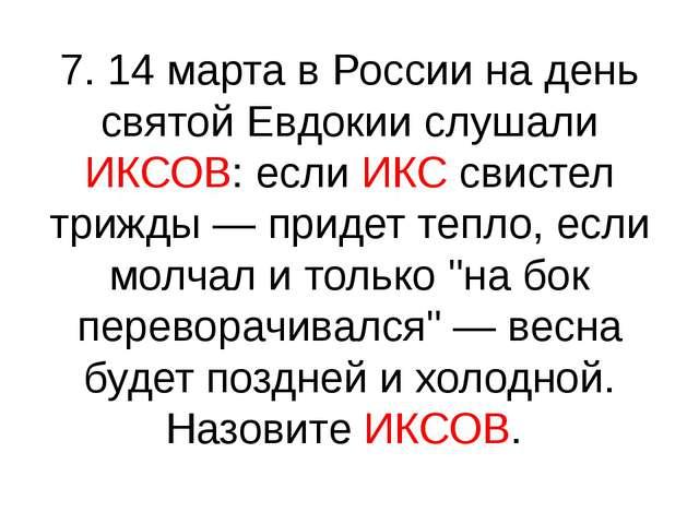 7. 14 марта в России на день святой Евдокии слушали ИКСОВ: если ИКС свистел т...