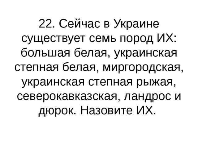 22. Сейчас в Украине существует семь пород ИХ: большая белая, украинская степ...