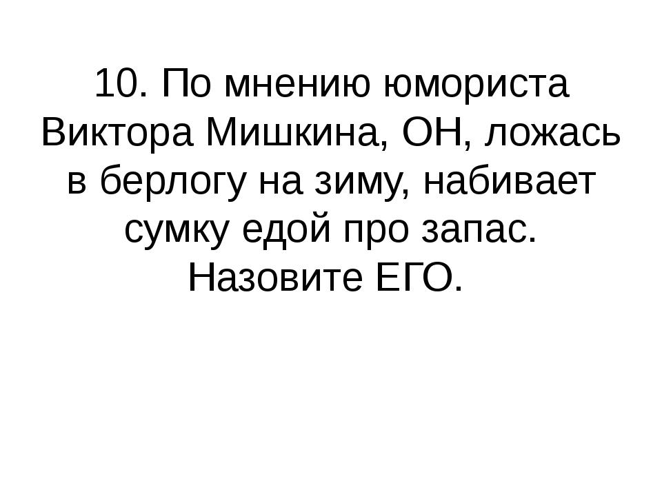 10. По мнению юмориста Виктора Мишкина, ОН, ложась в берлогу на зиму, набивае...