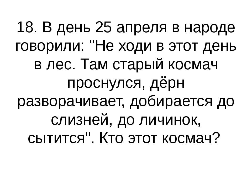 """18. В день 25 апреля в народе говорили: """"Не ходи в этот день в лес. Там стары..."""