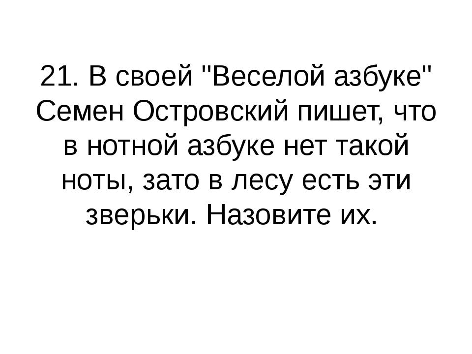 """21. В своей """"Веселой азбуке"""" Семен Островский пишет, что в нотной азбуке нет..."""