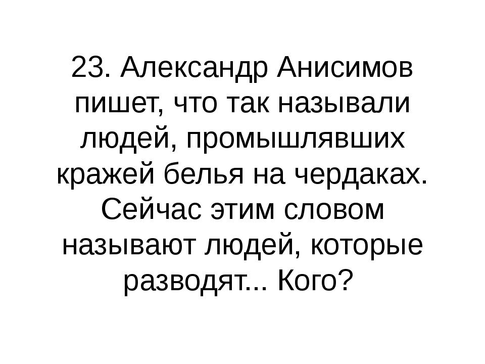 23. Александр Анисимов пишет, что так называли людей, промышлявших кражей бел...