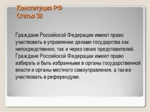 Конституция РФ Статья 32 Граждане Российской Федерации имеют право участвова