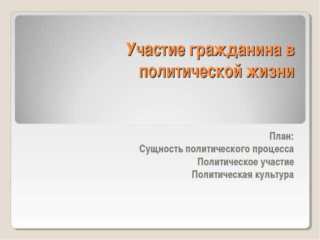 Участие гражданина в политической жизни  План: Сущность политического проце...