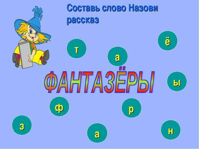 Составь слово Назови рассказ ф т ы з р ё н а а