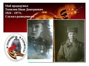 Мой прадедушка Томилин Иван Дмитриевич 1924 – 1977г. Служил разведчиком