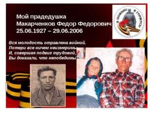 Мой прадедушка Макарченков Федор Федорович 25.06.1927 – 29.06.2006 Вся молодо
