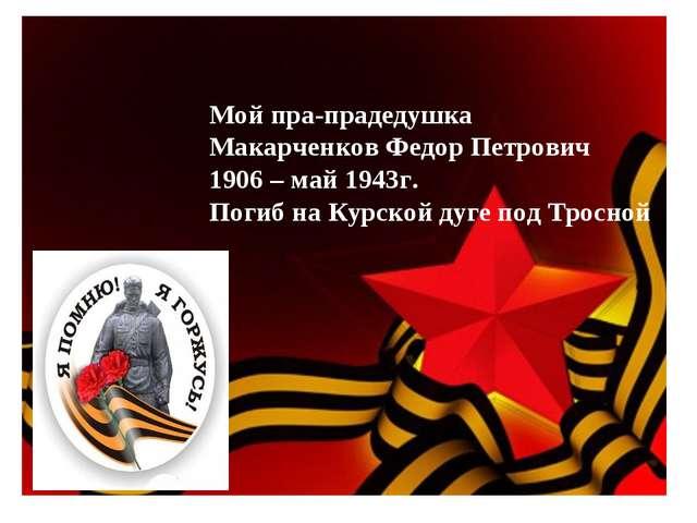 Мой пра-прадедушка Макарченков Федор Петрович 1906 – май 1943г. Погиб на Курс...