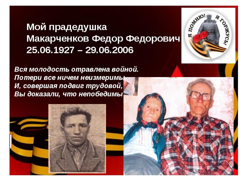Мой прадедушка Макарченков Федор Федорович 25.06.1927 – 29.06.2006 Вся молодо...