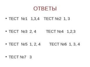 ОТВЕТЫ ТЕСТ №1 1,3,4 ТЕСТ №2 1, 3 ТЕСТ №3 2, 4 ТЕСТ №4 1,2,3 ТЕСТ №5 1, 2, 4