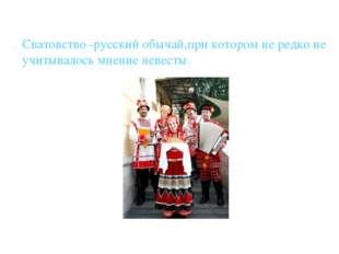 Сватовство -русский обычай,при котором не редко не учитывалось мнение невесты.
