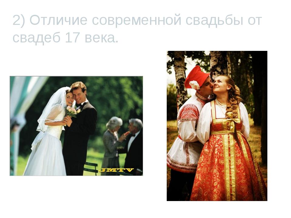 2) Отличие современной свадьбы от свадеб 17 века.