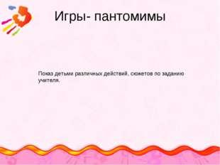 Игры- пантомимы Показ детьми различных действий, сюжетов по заданию учителя.