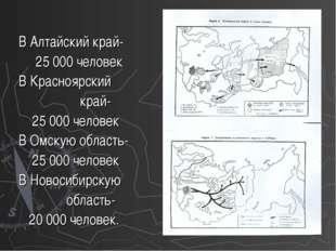 В Алтайский край- 25 000 человек В Красноярский край- 25 000 человек В Омску