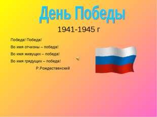 1941-1945 г Победа! Победа! Во имя отчизны – победа! Во имя живущих – победа
