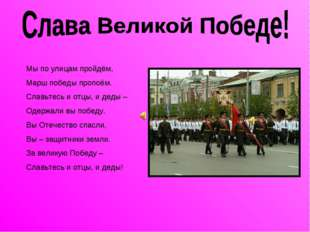 Мы по улицам пройдём, Марш победы пропоём. Славьтесь и отцы, и деды – Одержал