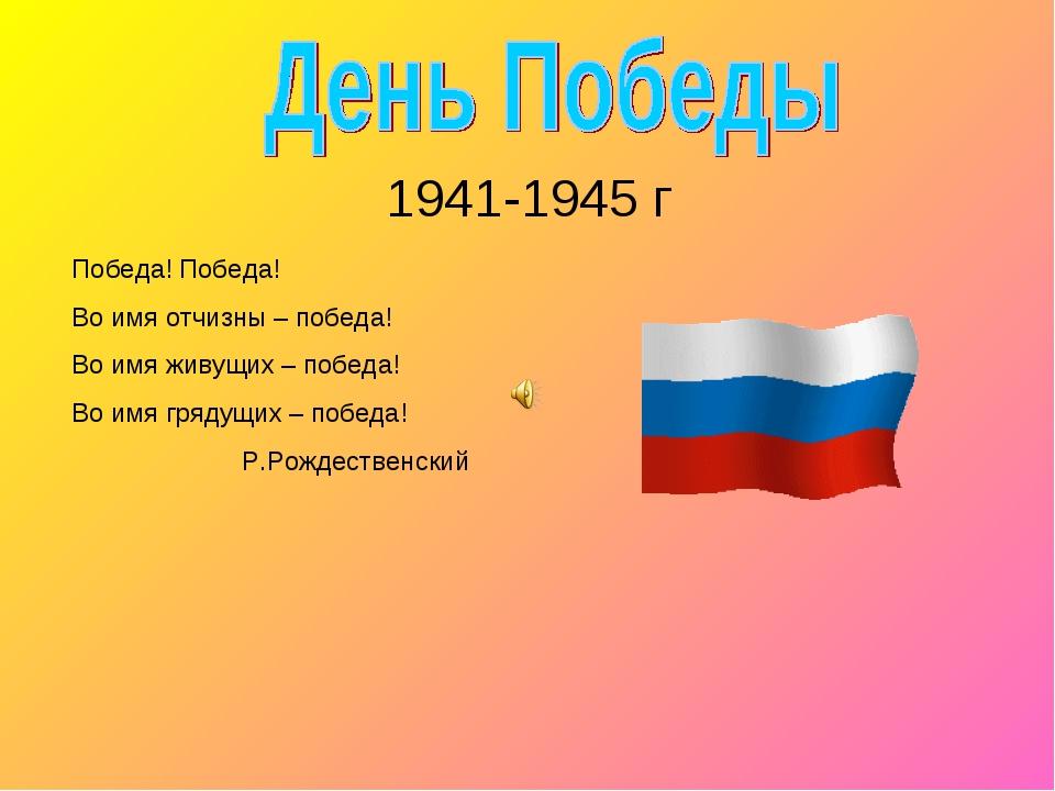 1941-1945 г Победа! Победа! Во имя отчизны – победа! Во имя живущих – победа...